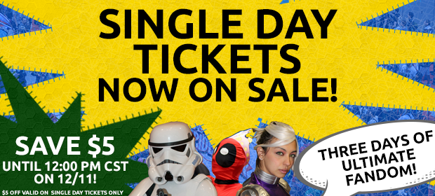 Single Day Tickets Now on Sale! Save $5 until 12:00 PM CST on 12/11! $5 off valid on Single Day Tickets Only - Three Days of Ultimate Fandom!