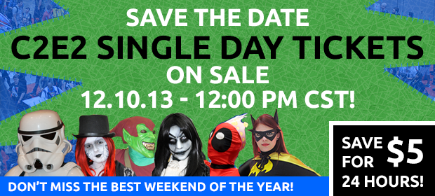 Save the Date - C2E2 single day tickets on sale 12.10.13 - 12:00 PM CST! Plus save $5 for the first 24 hours! Don't miss the best weekend of the year!