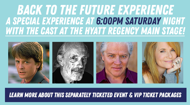 Back to the Future Experience a Special Experience at 6:00PM Saturday night With the cast at the Hyatt REgency Main Stage! Learn more about this separately ticketed event and vip packages
